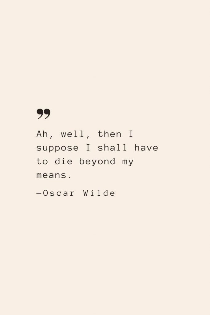 Ah, well, then I suppose I shall have to die beyond my means. —Oscar Wilde