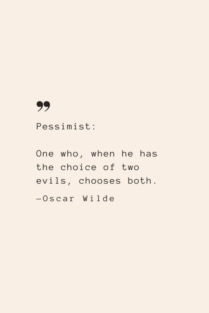 Pessimist: One who, when he has the choice of two evils, chooses both. —Oscar Wilde