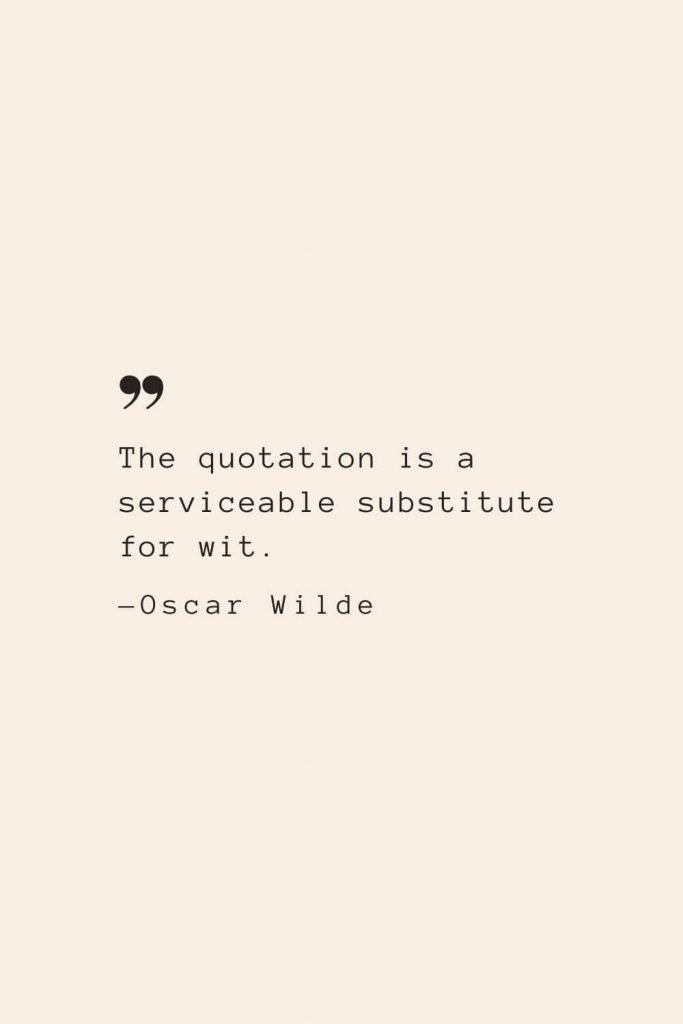 The quotation is a serviceable substitute for wit. —Oscar Wilde