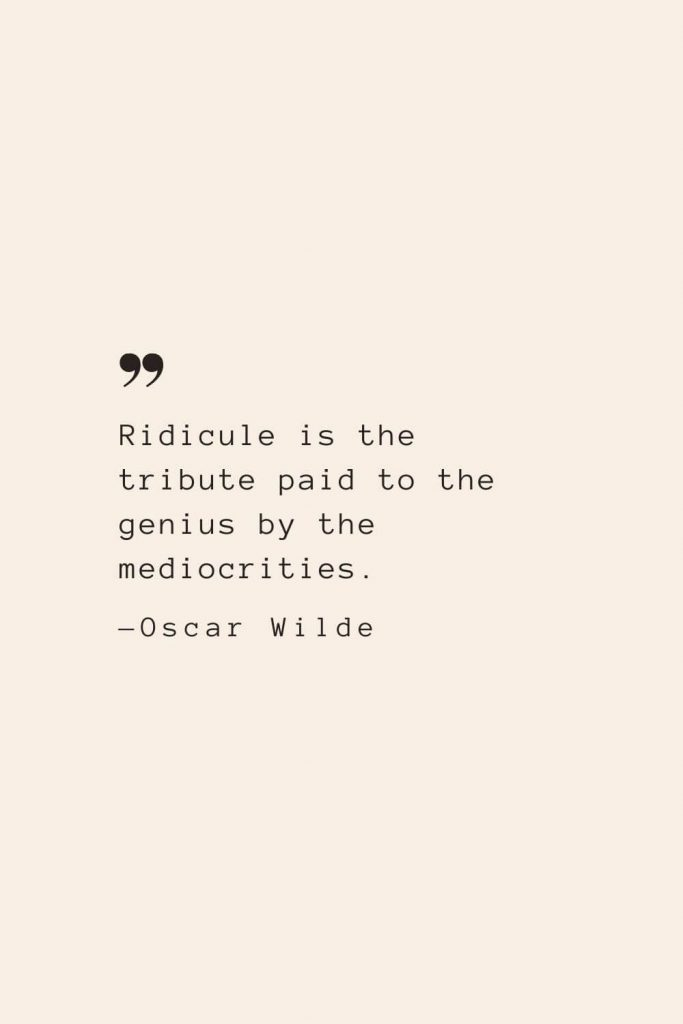 Ridicule is the tribute paid to the genius by the mediocrities. —Oscar Wilde