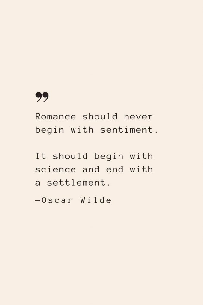 Romance should never begin with sentiment. It should begin with science and end with a settlement. —Oscar Wilde