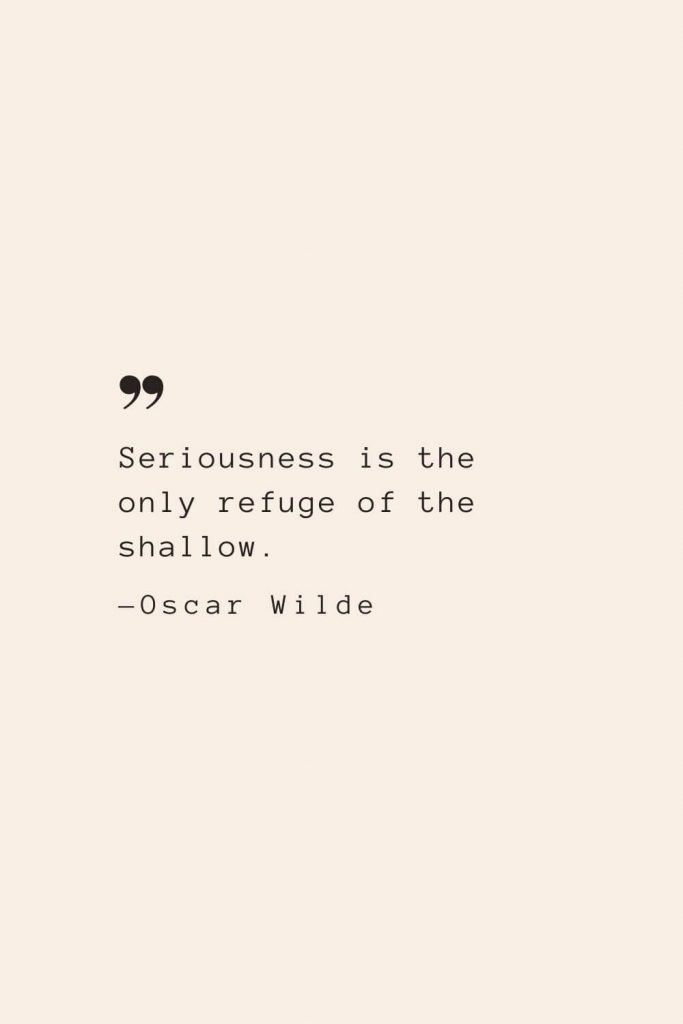 Seriousness is the only refuge of the shallow. —Oscar Wilde