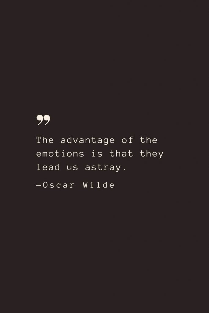 The advantage of the emotions is that they lead us astray. —Oscar Wilde