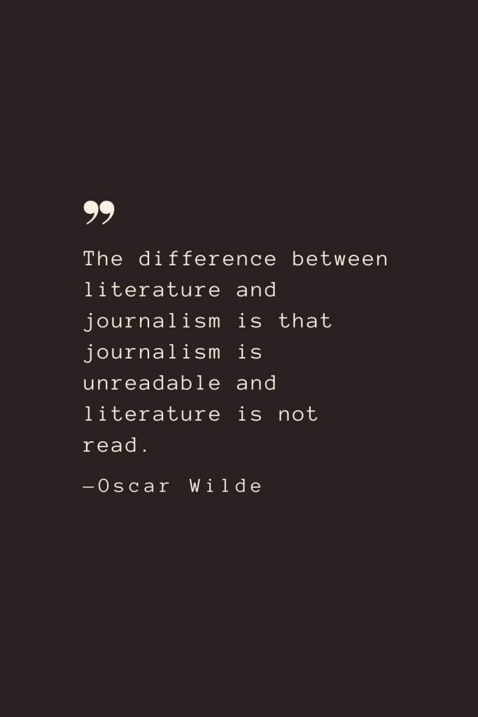 The difference between literature and journalism is that journalism is unreadable and literature is not read. —Oscar Wilde