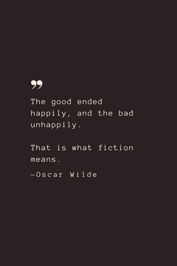 The good ended happily, and the bad unhappily. That is what fiction means. —Oscar Wilde