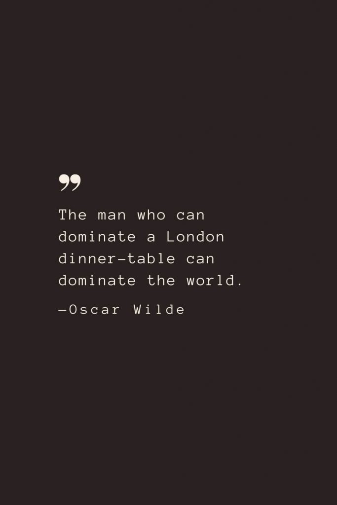 The man who can dominate a London dinner-table can dominate the world. —Oscar Wilde