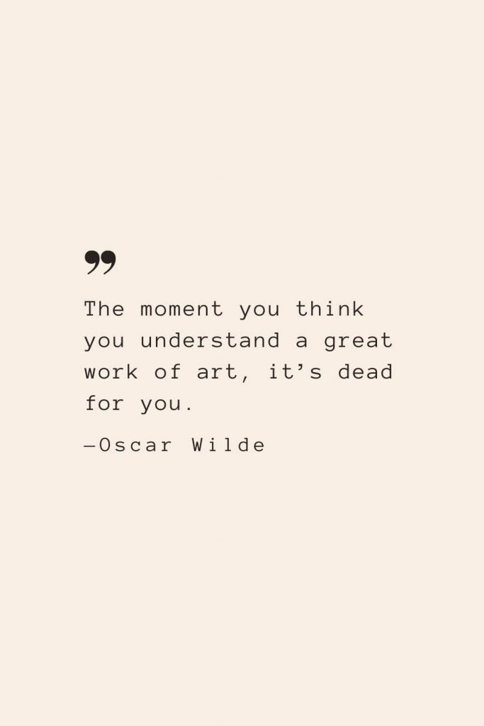 The moment you think you understand a great work of art, it's dead for you. —Oscar Wilde