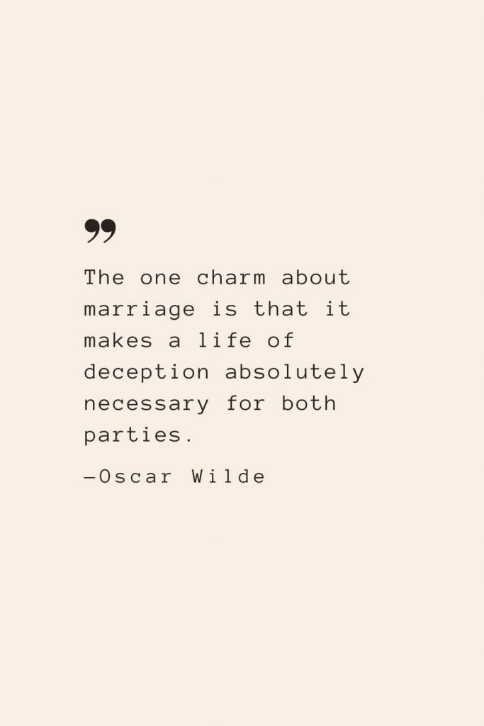The one charm about marriage is that it makes a life of deception absolutely necessary for both parties. —Oscar Wilde