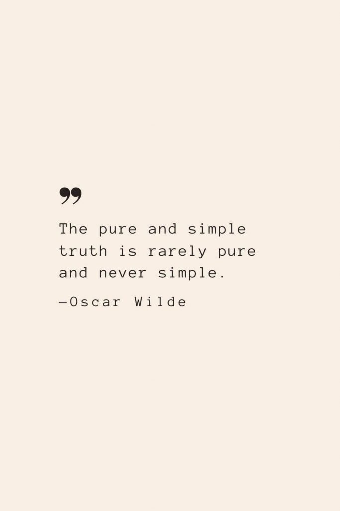 The pure and simple truth is rarely pure and never simple. —Oscar Wilde