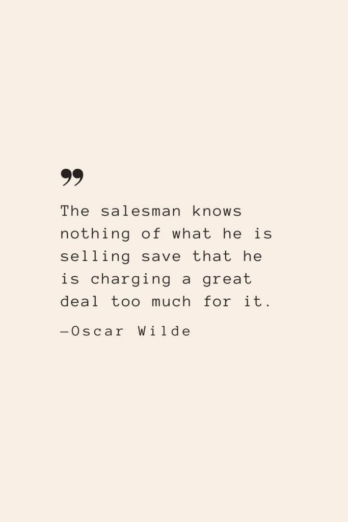 The salesman knows nothing of what he is selling save that he is charging a great deal too much for it. —Oscar Wilde