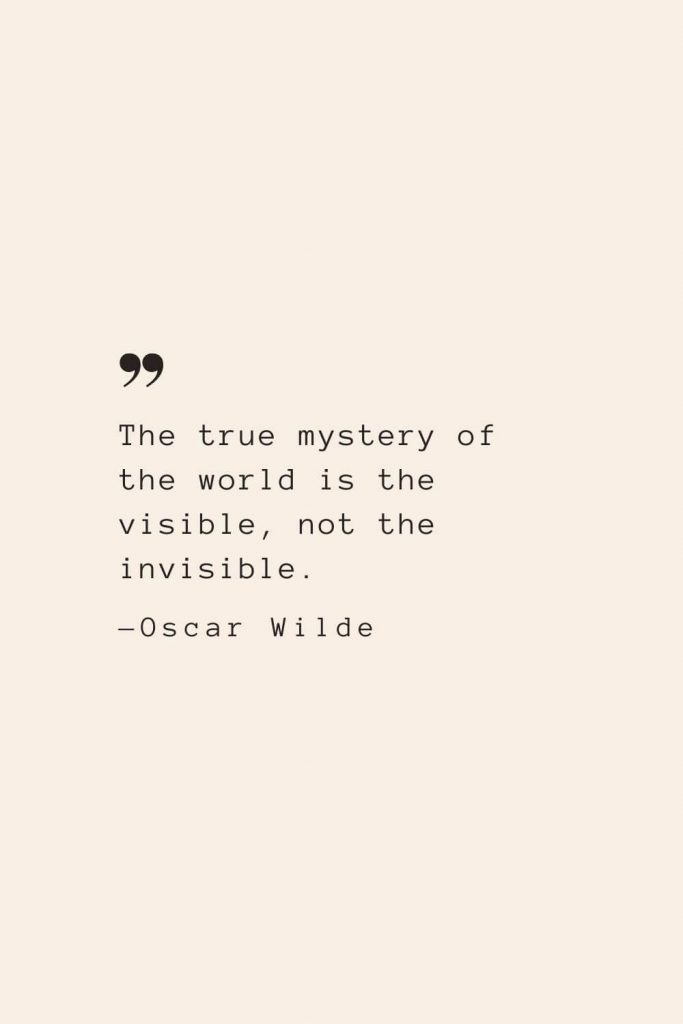 The true mystery of the world is the visible, not the invisible. —Oscar Wilde