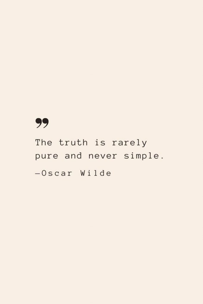 The truth is rarely pure and never simple. —Oscar Wilde
