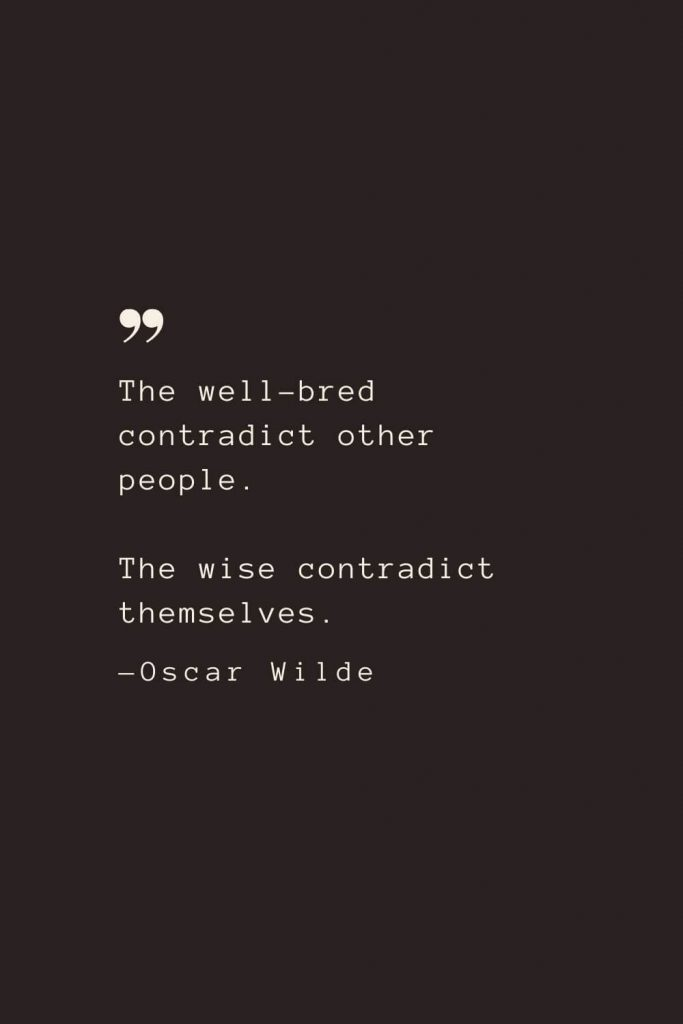 The well-bred contradict other people. The wise contradict themselves. —Oscar Wilde