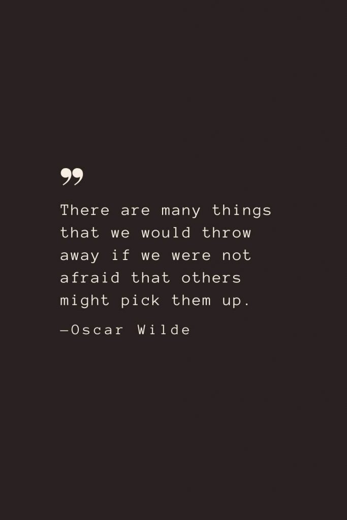 There are many things that we would throw away if we were not afraid that others might pick them up. —Oscar Wilde