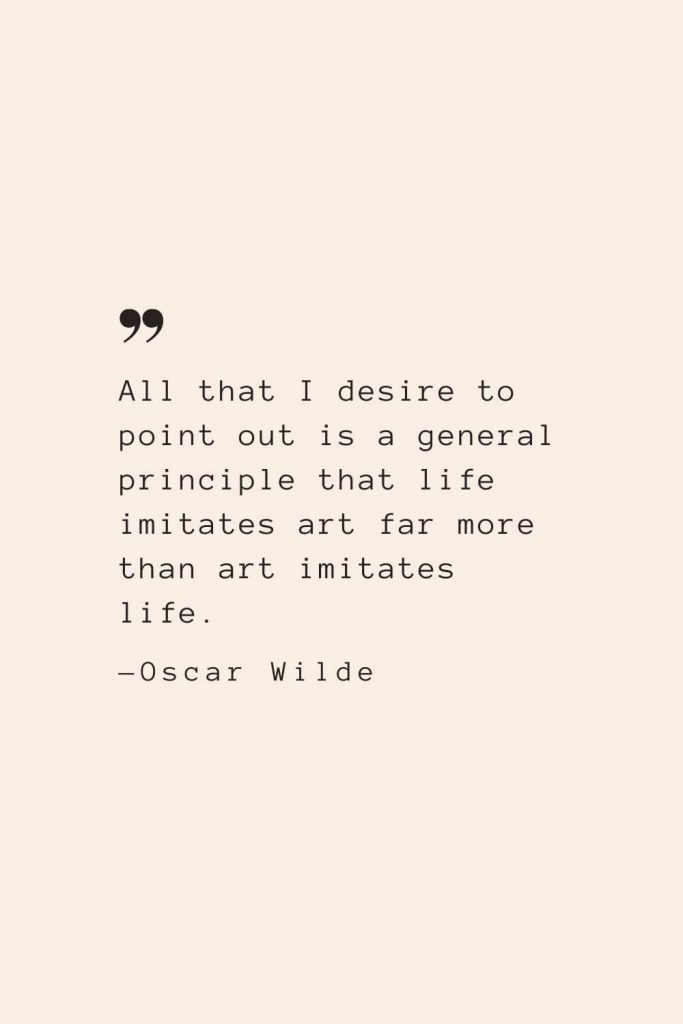 All that I desire to point out is a general principle that life imitates art far more than art imitates life. —Oscar Wilde