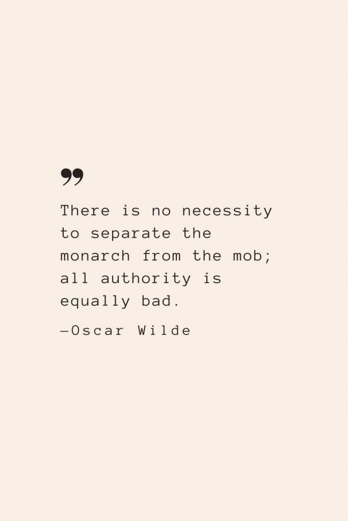 There is no necessity to separate the monarch from the mob; all authority is equally bad. —Oscar Wilde