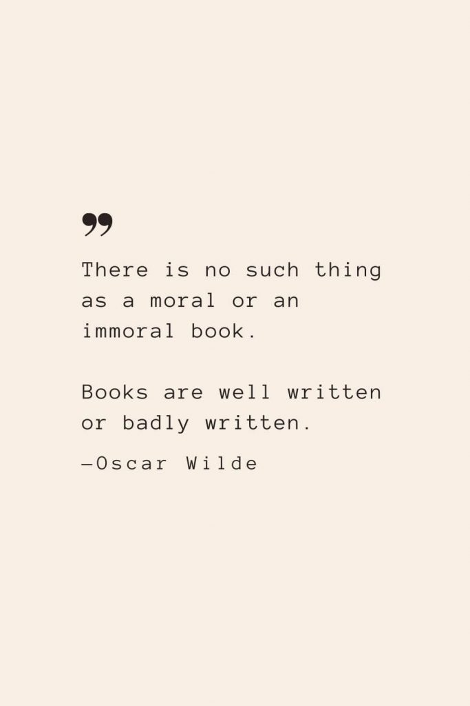 There is no such thing as a moral or an immoral book. Books are well written or badly written. —Oscar Wilde