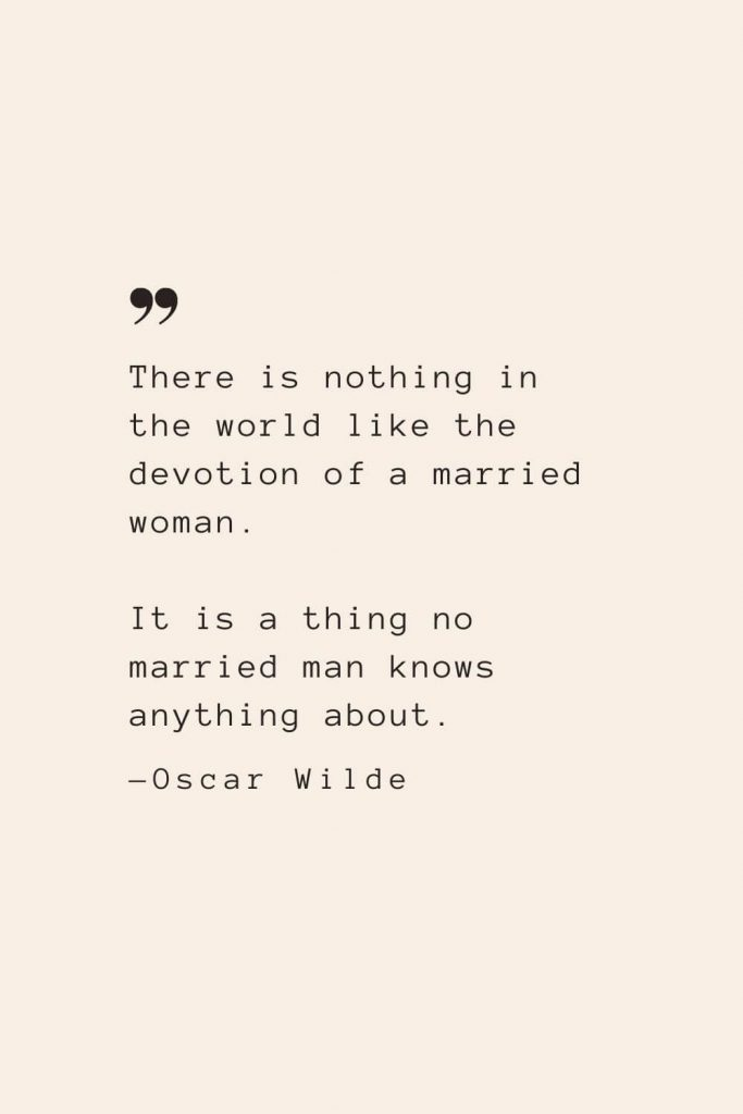 There is nothing in the world like the devotion of a married woman. It is a thing no married man knows anything about. —Oscar Wilde