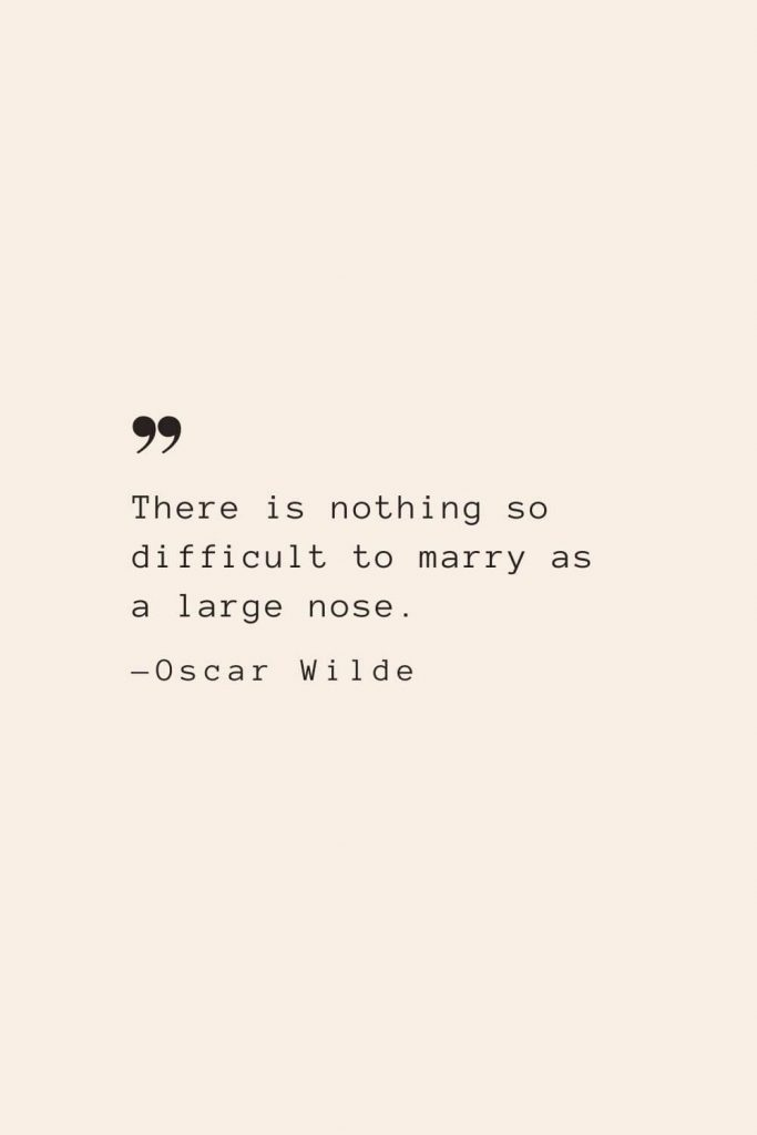 There is nothing so difficult to marry as a large nose. —Oscar Wilde