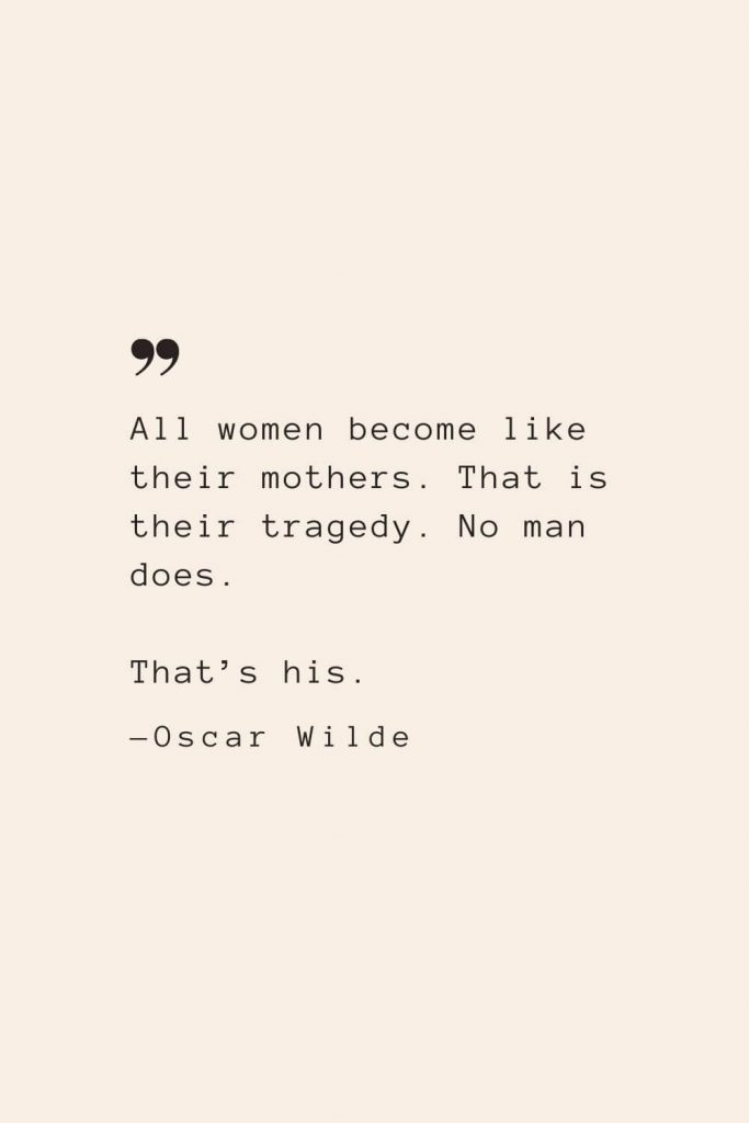 All women become like their mothers. That is their tragedy. No man does. That's his. —Oscar Wilde