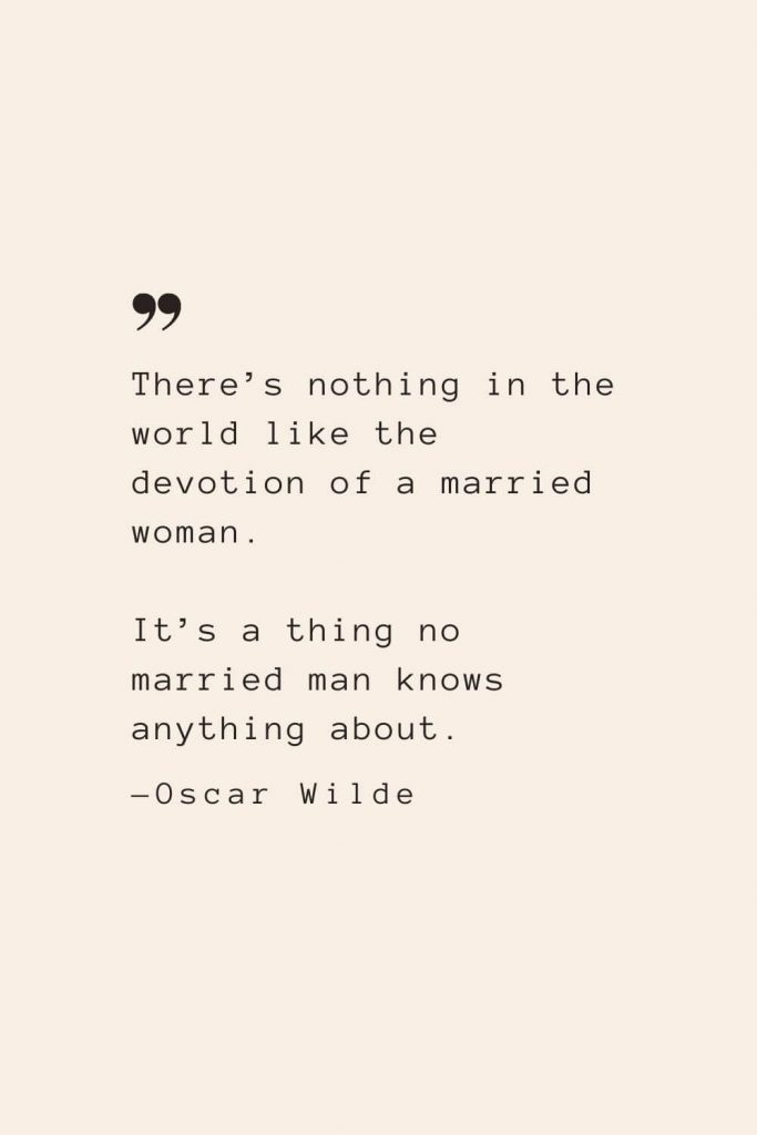 There's nothing in the world like the devotion of a married woman. It's a thing no married man knows anything about. —Oscar Wilde