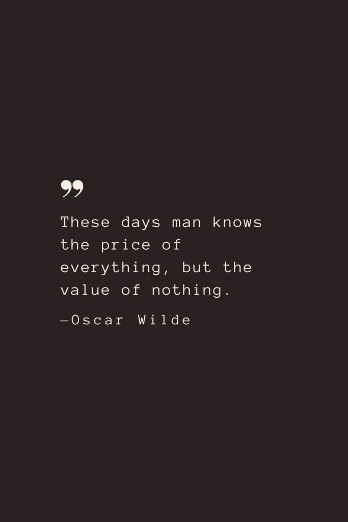 These days man knows the price of everything, but the value of nothing. —Oscar Wilde