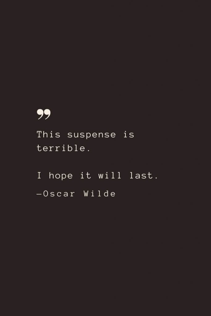 This suspense is terrible. I hope it will last. —Oscar Wilde