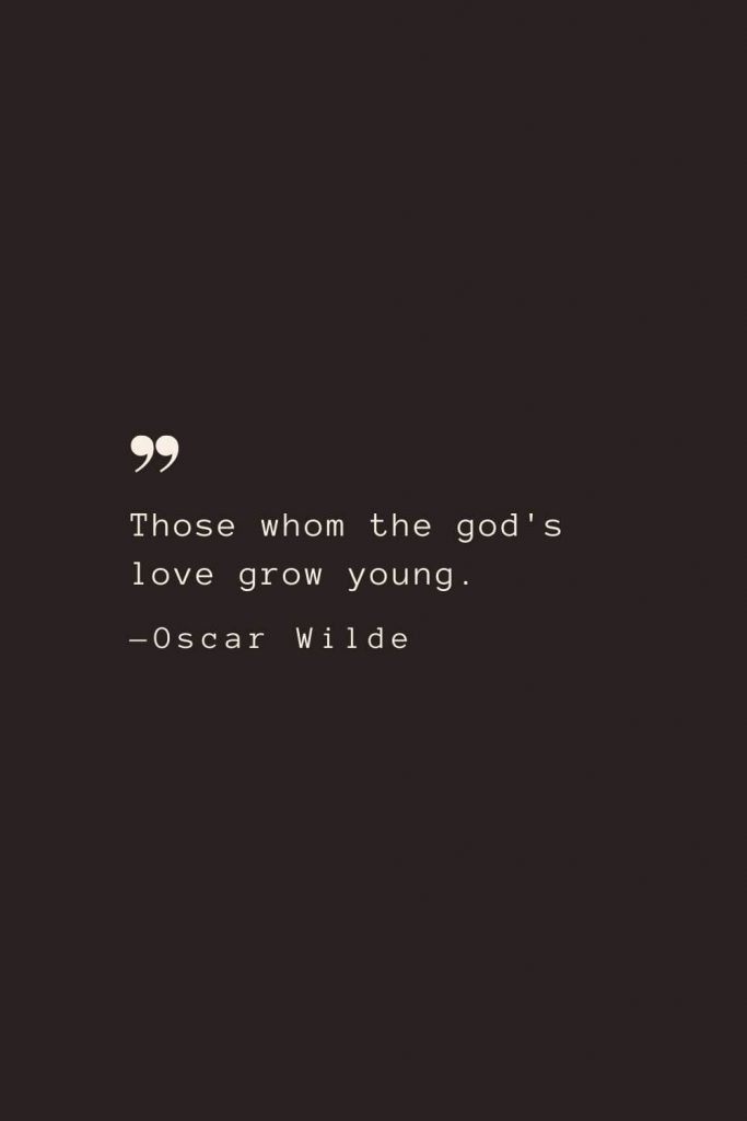 Those whom the god's love grow young. —Oscar Wilde