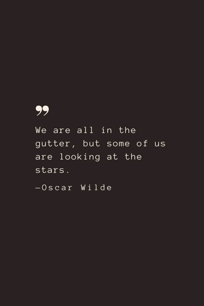 We are all in the gutter, but some of us are looking at the stars. —Oscar Wilde