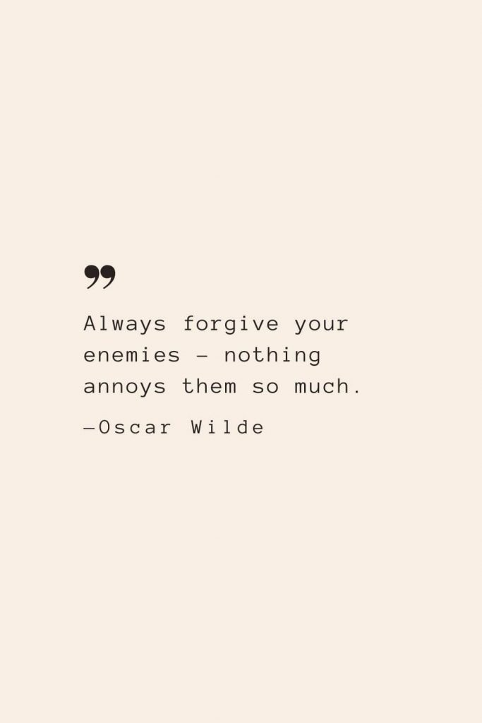 Always forgive your enemies – nothing annoys them so much. —Oscar Wilde