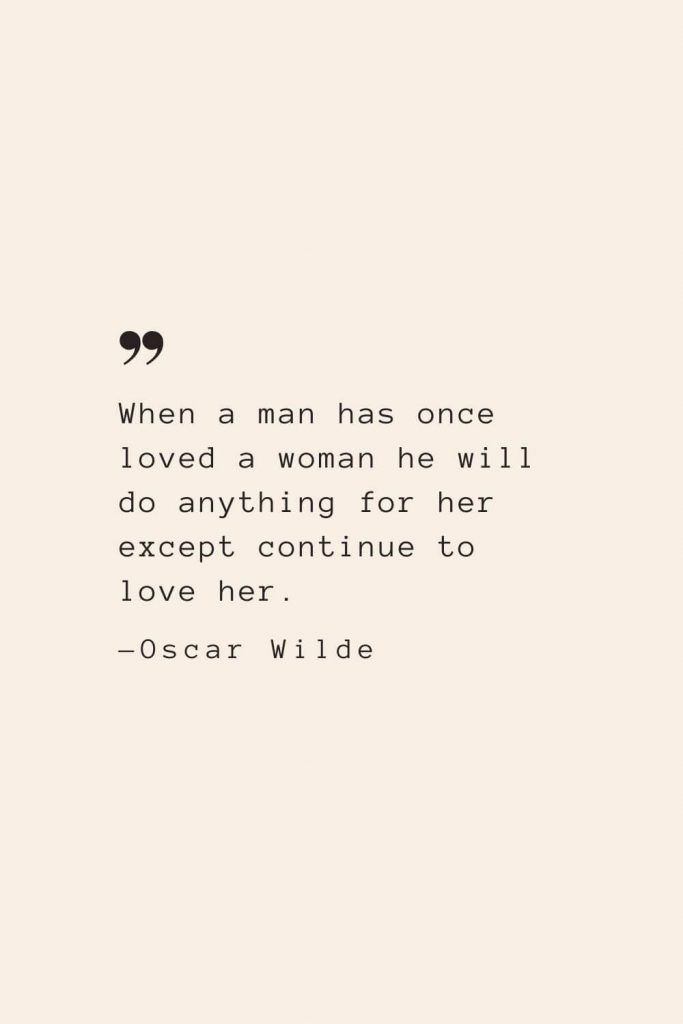 When a man has once loved a woman he will do anything for her except continue to love her. —Oscar Wilde