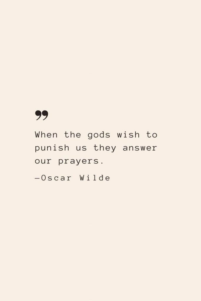 When the gods wish to punish us they answer our prayers. —Oscar Wilde