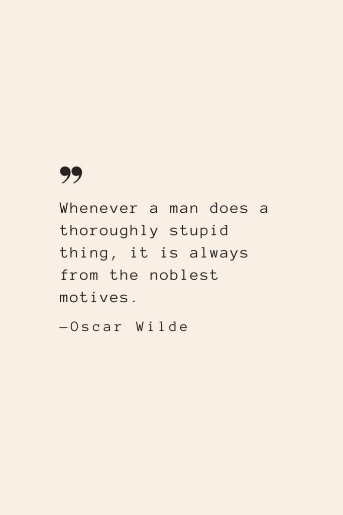 Whenever a man does a thoroughly stupid thing, it is always from the noblest motives. —Oscar Wilde
