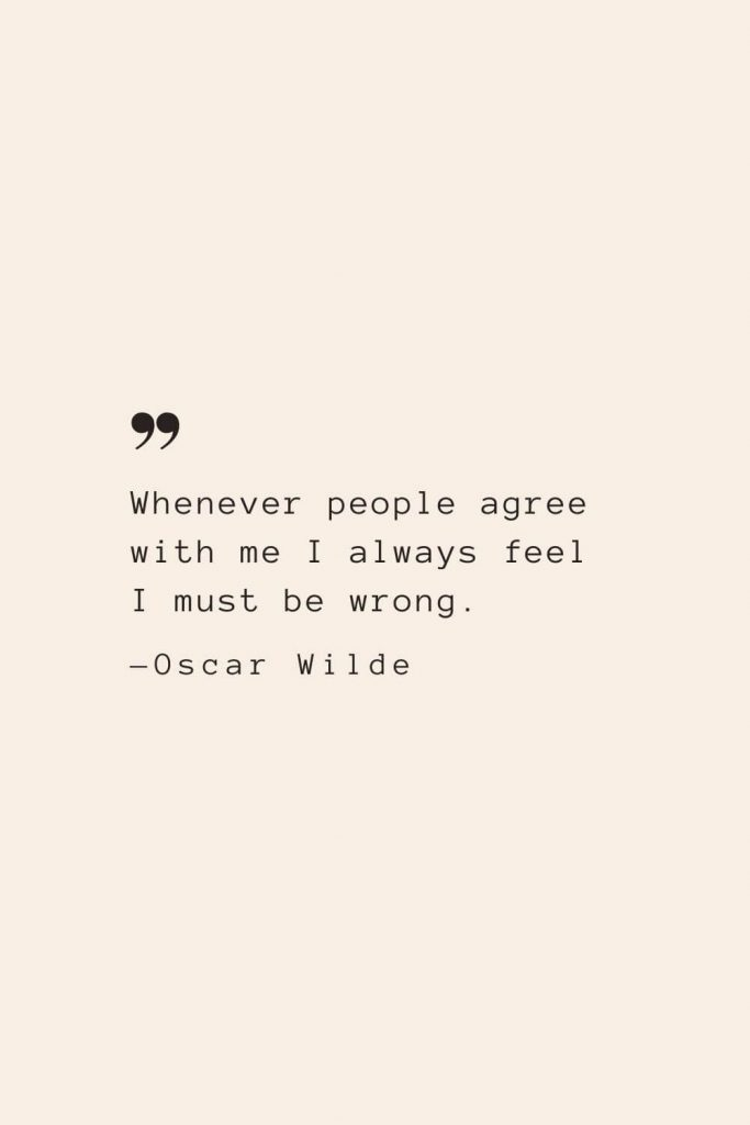 Whenever people agree with me I always feel I must be wrong. —Oscar Wilde