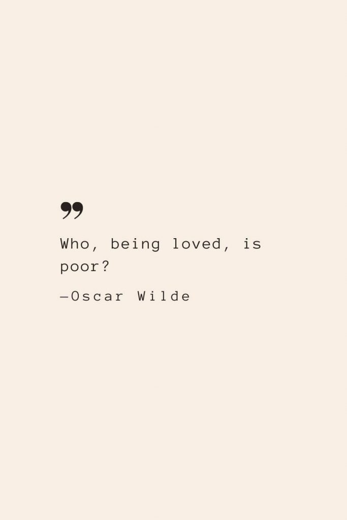 Who, being loved, is poor? —Oscar Wilde