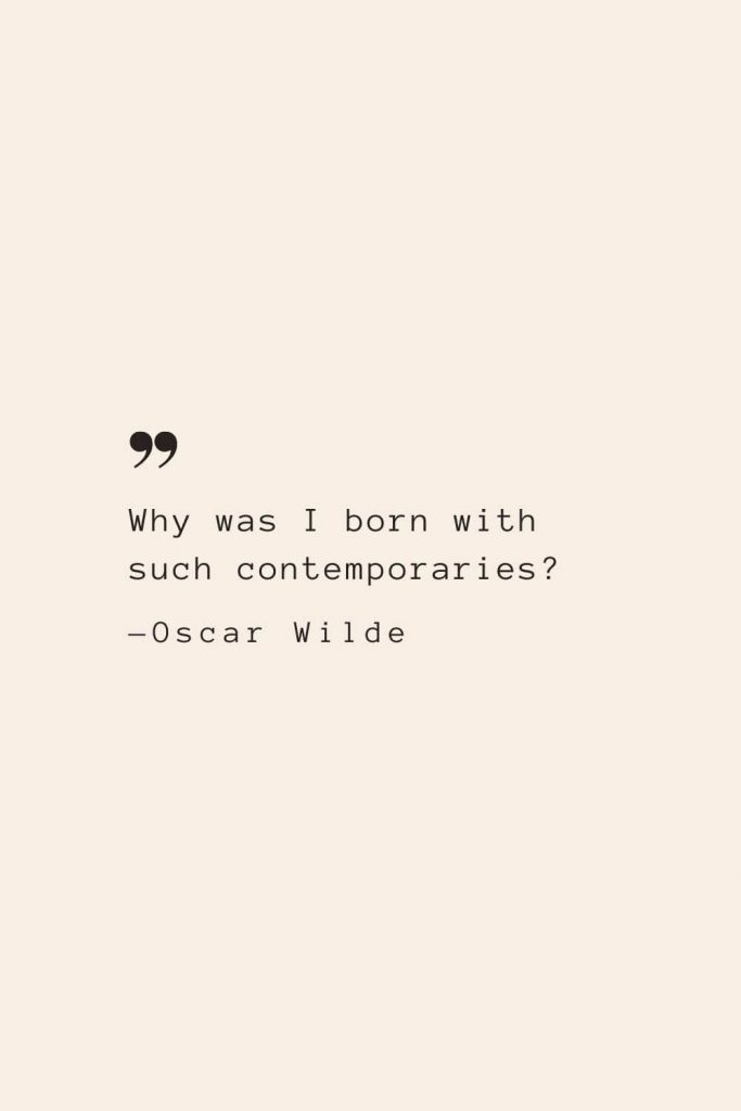 Why was I born with such contemporaries? —Oscar Wilde