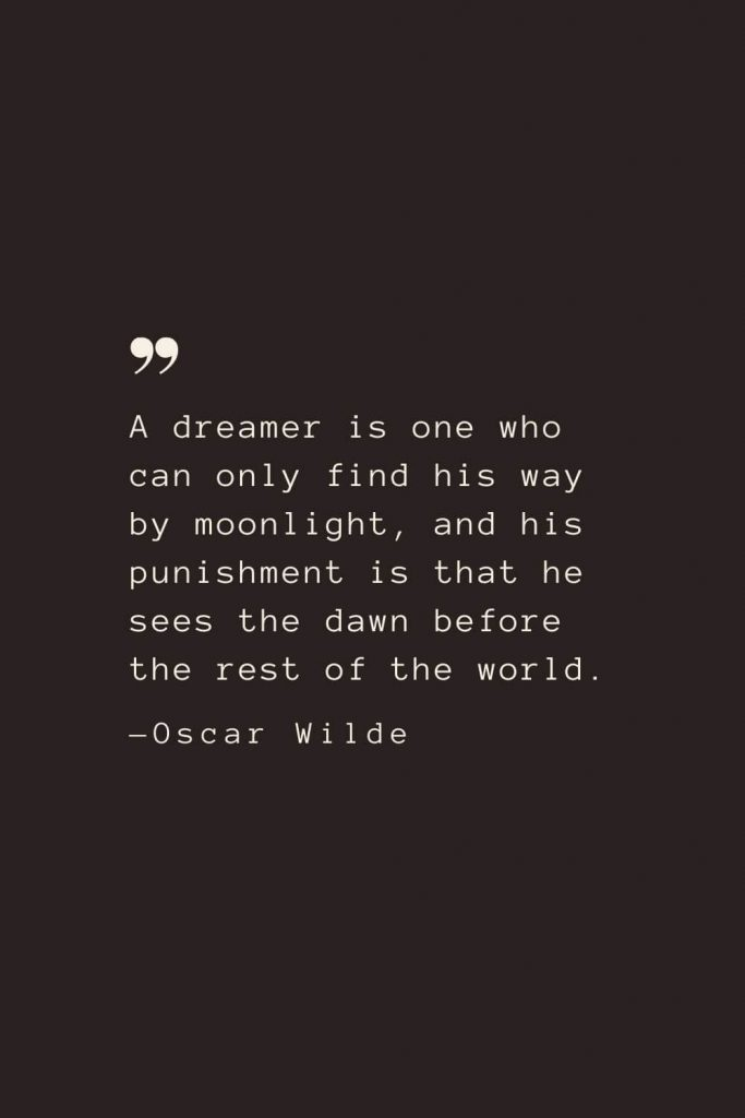 A dreamer is one who can only find his way by moonlight, and his punishment is that he sees the dawn before the rest of the world. —Oscar Wilde