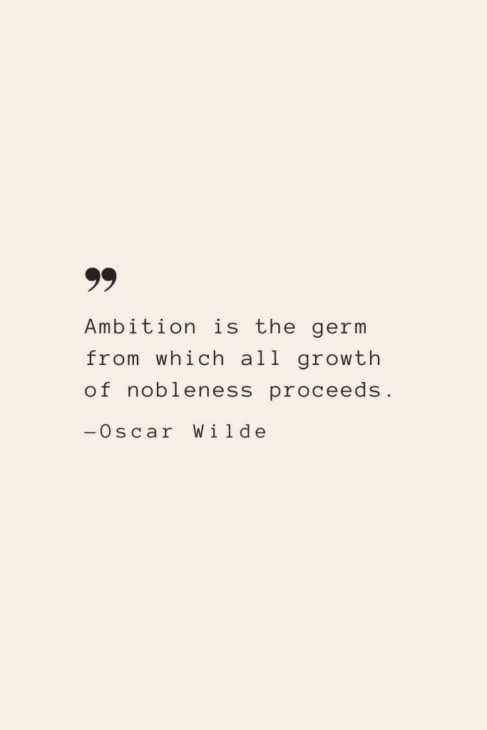Ambition is the germ from which all growth of nobleness proceeds. —Oscar Wilde