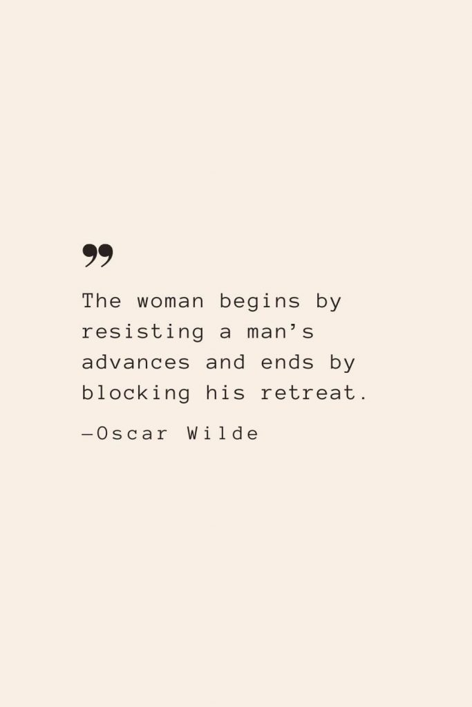 The woman begins by resisting a man's advances and ends by blocking his retreat. —Oscar Wilde