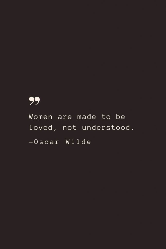 Women are made to be loved, not understood. —Oscar Wilde