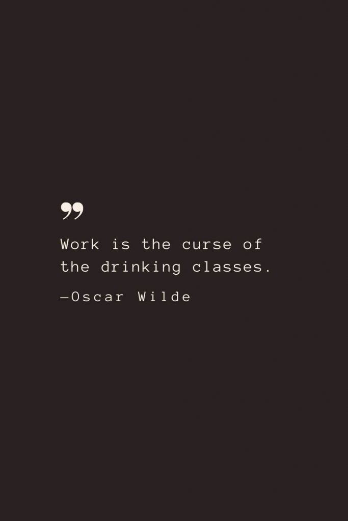 Work is the curse of the drinking classes. —Oscar Wilde