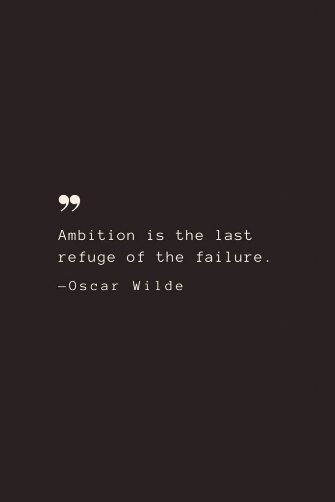 Ambition is the last refuge of the failure. —Oscar Wilde