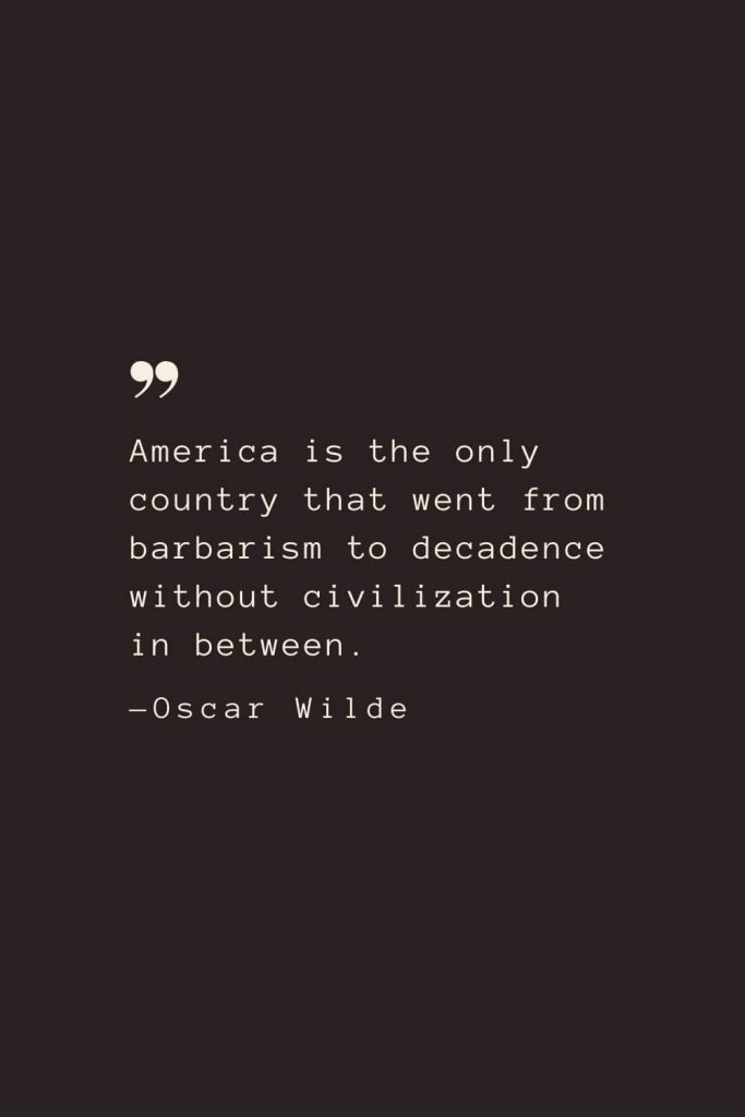 America is the only country that went from barbarism to decadence without civilization in between. —Oscar Wilde