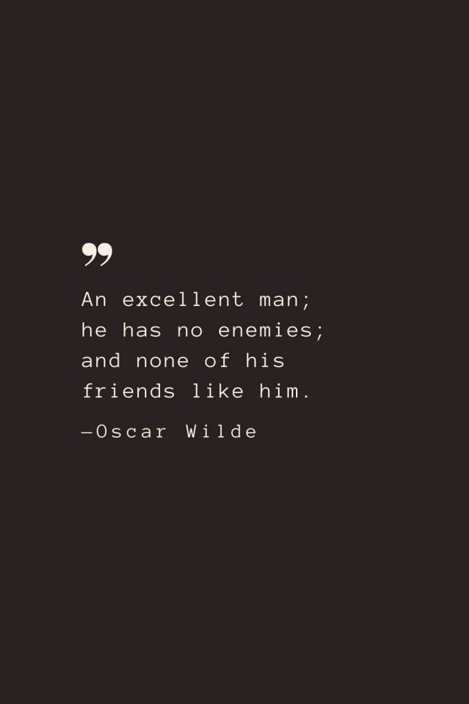 An excellent man; he has no enemies; and none of his friends like him. —Oscar Wilde
