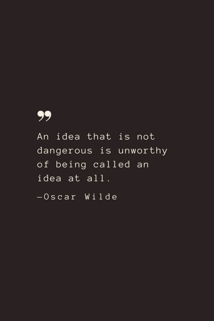 An idea that is not dangerous is unworthy of being called an idea at all. —Oscar Wilde