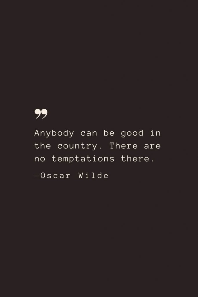 Anybody can be good in the country. There are no temptations there. —Oscar Wilde
