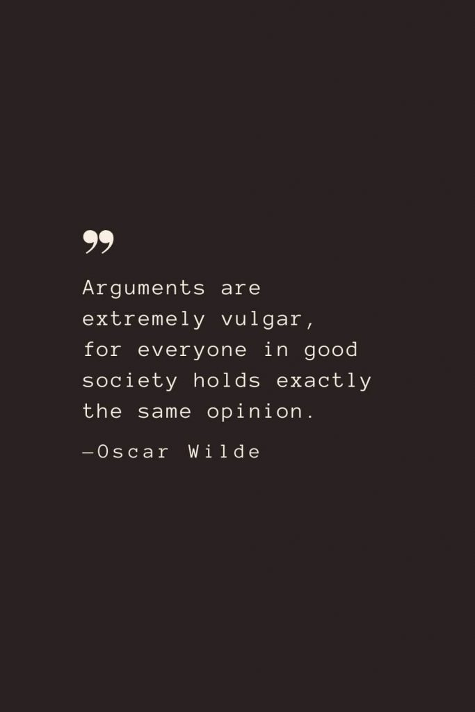 Arguments are extremely vulgar, for everyone in good society holds exactly the same opinion. —Oscar Wilde