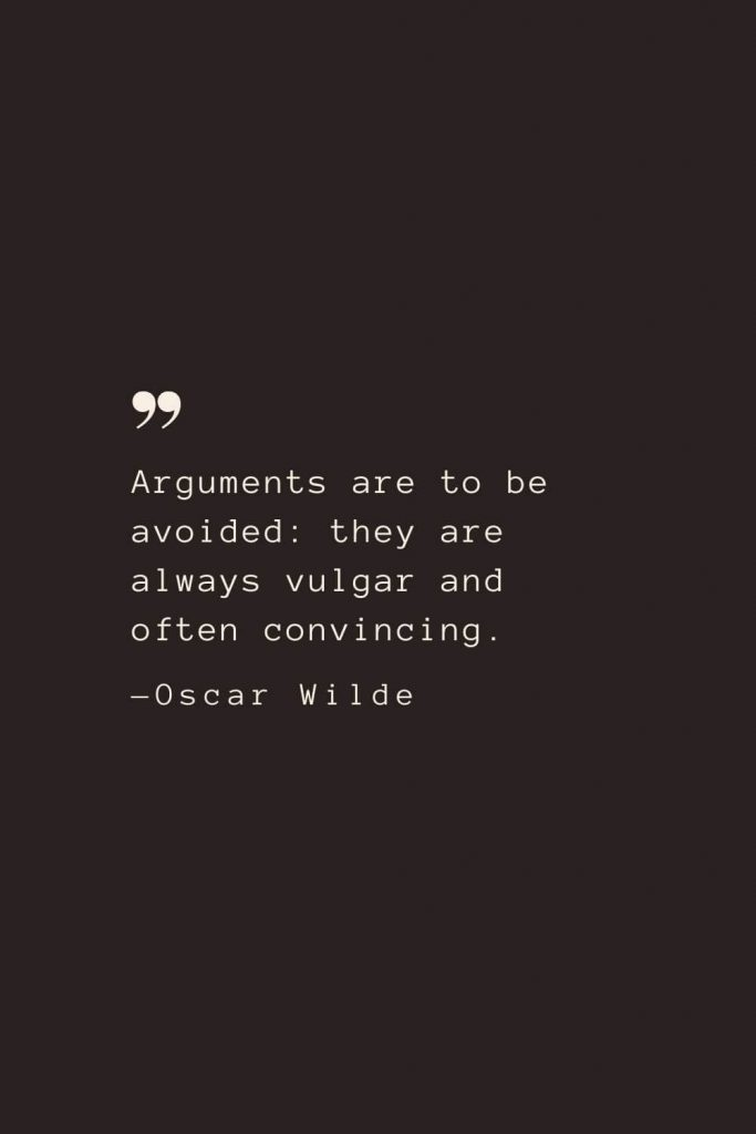 Arguments are to be avoided: they are always vulgar and often convincing. —Oscar Wilde