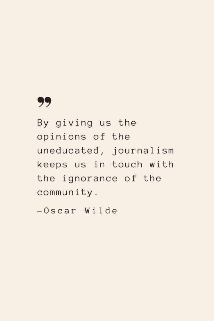 By giving us the opinions of the uneducated, journalism keeps us in touch with the ignorance of the community. —Oscar Wilde