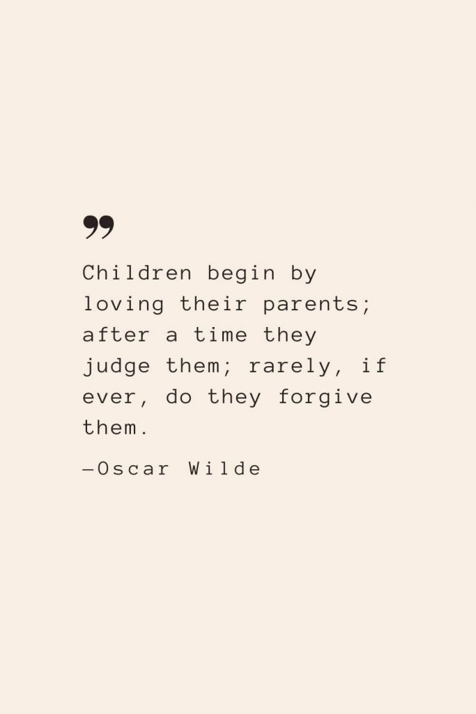 Children begin by loving their parents; after a time they judge them; rarely, if ever, do they forgive them. —Oscar Wilde